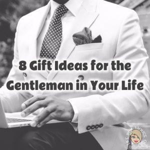8 Gift Ideas for the Gentleman in Your Life