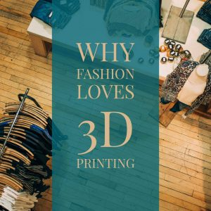 Why Fashion Loves 3D Printing
